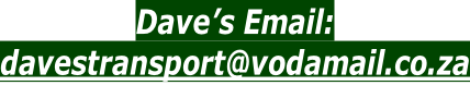 Dave's Email:  davestransport@vodamail.co.za